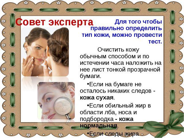 Совет эксперта Для того чтобы правильно определить тип кожи, можно провести т...