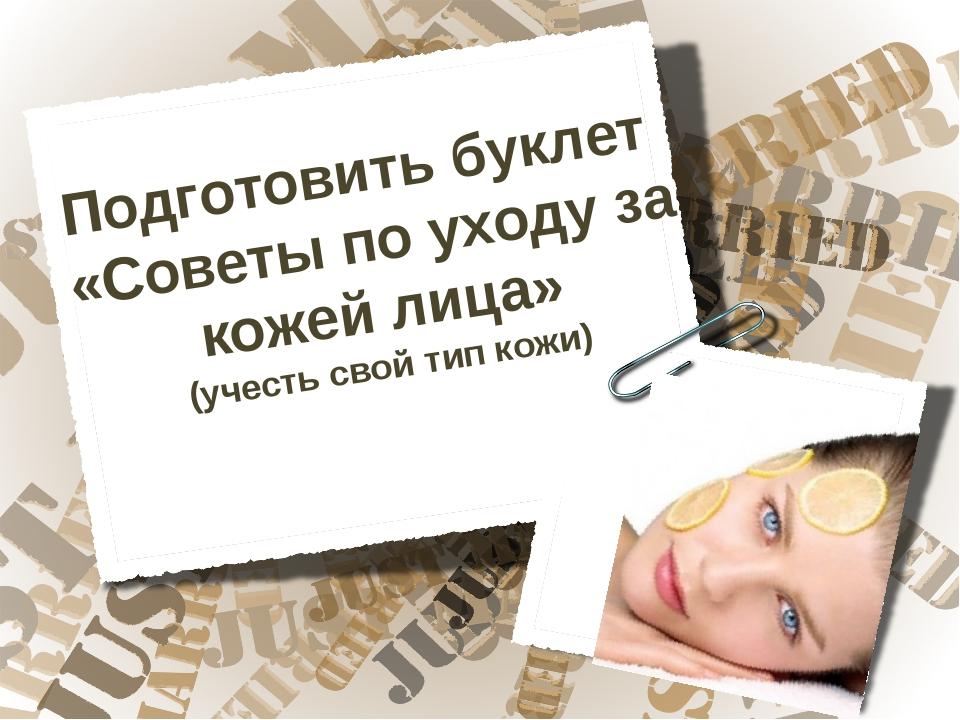 Подготовить буклет «Советы по уходу за кожей лица» (учесть свой тип кожи)