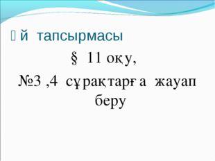 Үй тапсырмасы § 11 оқу, №3 ,4 сұрақтарға жауап беру