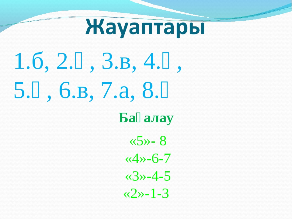 1.б, 2.ә, 3.в, 4.ә, 5.ә, 6.в, 7.а, 8.ә Бағалау «5»- 8 «4»-6-7 «3»-4-5 «2»-1-3