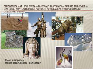 Какие материалы может использовать скульптор?