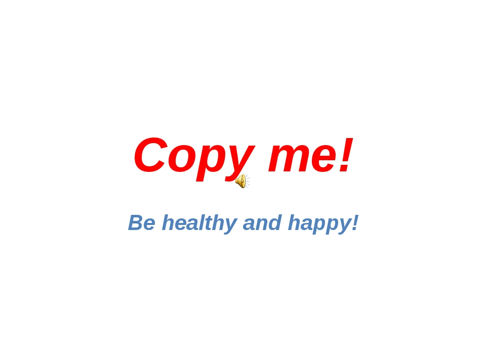 Copy me! Be healthy and happy!