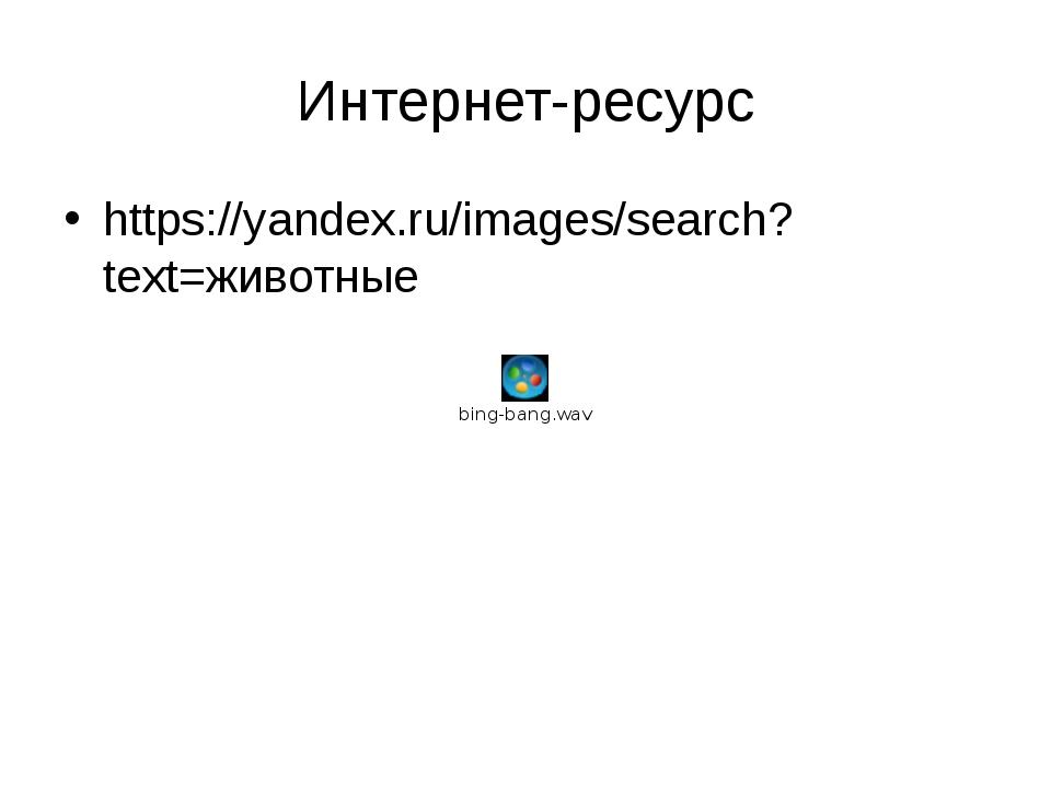Интернет-ресурс https://yandex.ru/images/search?text=животные