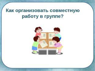 Как организовать совместную работу в группе?
