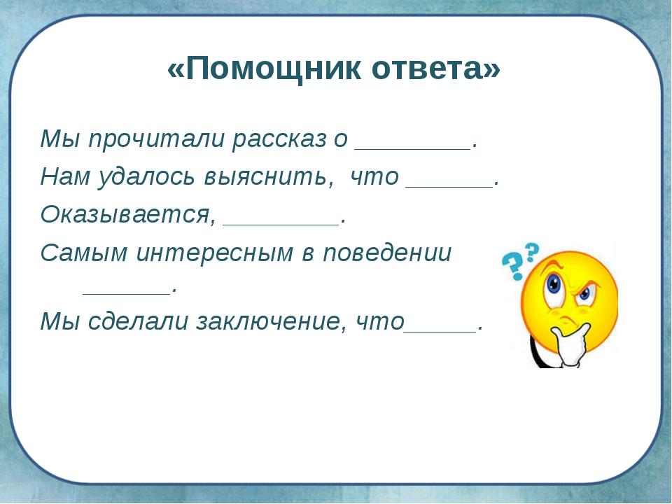«Помощник ответа» Мы прочитали рассказ о ________. Нам удалось выяснить, что...