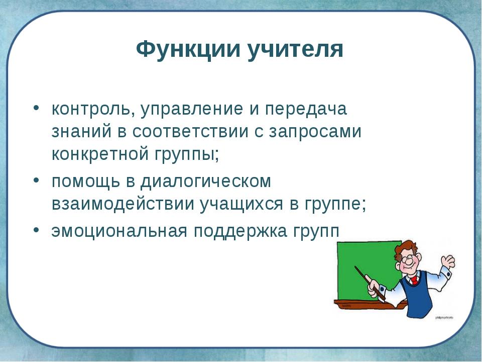 Функции учителя контроль, управление и передача знаний в соответствии с запро...