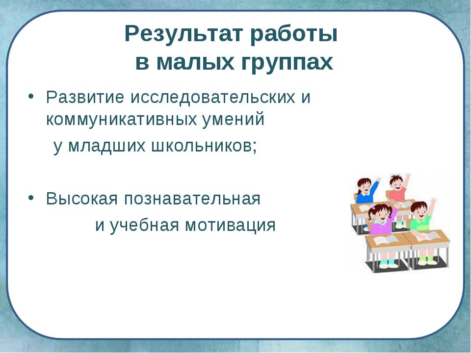 Результат работы в малых группах Развитие исследовательских и коммуникативных...