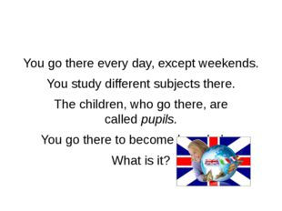 You go there every day, except weekends. You study different subjects there.
