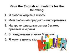 Give the English equivalents for the following. Ялюблюходитьвшколу. Мой