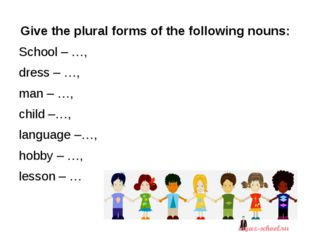 Give the plural forms of the following nouns: School – …, dress – …, man – …