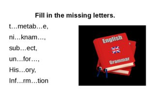 Fill in the missing letters. t…metab…e, ni…knam…, sub…ect, un…for…, His…ory,