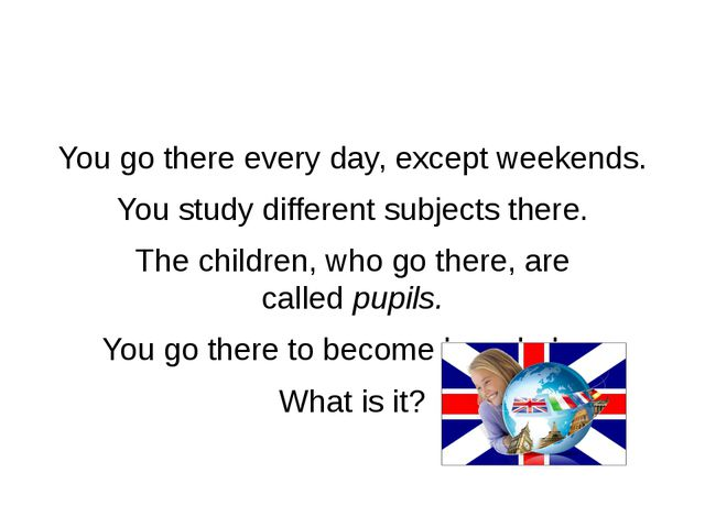 You go there every day, except weekends. You study different subjects there....