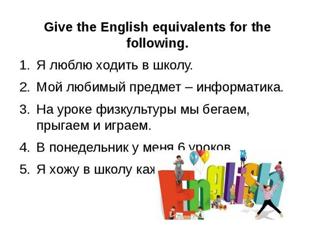 Give the English equivalents for the following. Ялюблюходитьвшколу. Мой...