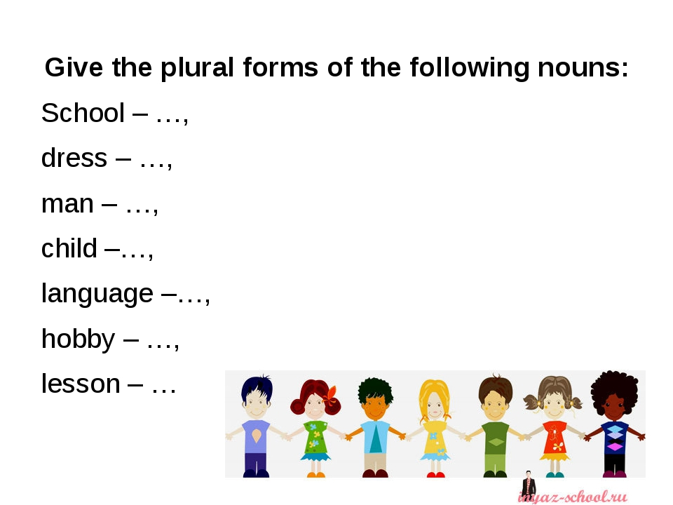 Give the plural forms of the following nouns: School – …, dress – …, man – …...