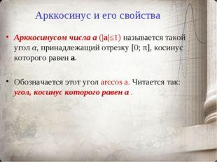 Арккосинус и его свойства Арккосинусом числа a (|a|≤1) называется такой угол