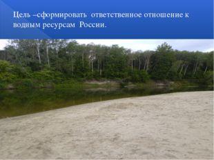 Цель –сформировать ответственное отношение к водным ресурсам России.