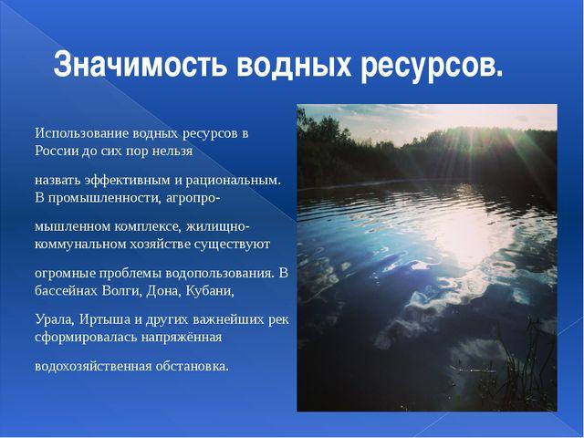 Значимость водных ресурсов. Использование водных ресурсов в России до сих пор...