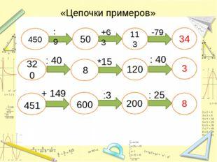 «Цепочки примеров» 450 :9 50 +63 113 -79 34 320 : 40 15 * 8 120 : 40 3 451 :3