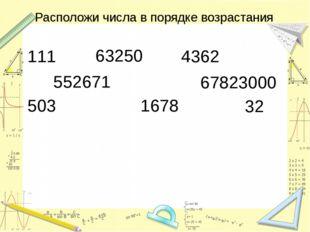 Расположи числа в порядке возрастания 111 63250 4362 552671 67823000 503 1678