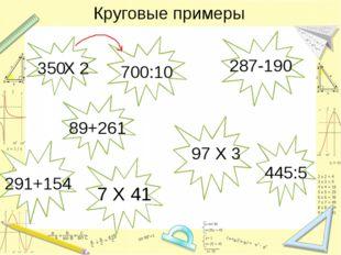 Круговые примеры 350 Х 2 700:10 7 Х 41 287-190 97 Х 3 291+154 445:5 89+261