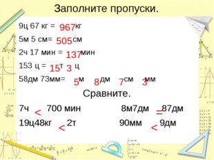 Заполните пропуски. 9ц 67 кг = кг 5м 5 см= см 2ч 17 мин = мин 153 ц = т ц 58д