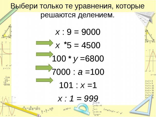 Выбери только те уравнения, которые решаются делением. х : 9 = 9000 х 5 = 450...