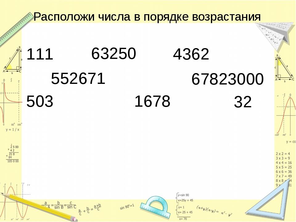 Расположи числа в порядке возрастания 111 63250 4362 552671 67823000 503 1678...