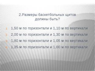 2.Размеры баскетбольных щитов должны быть? 1,50 м по горизонтали и 1,10 м по