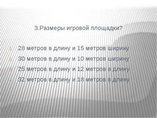 3.Размеры игровой площадки? 28 метров в длину и 15 метров ширину 30 метров в