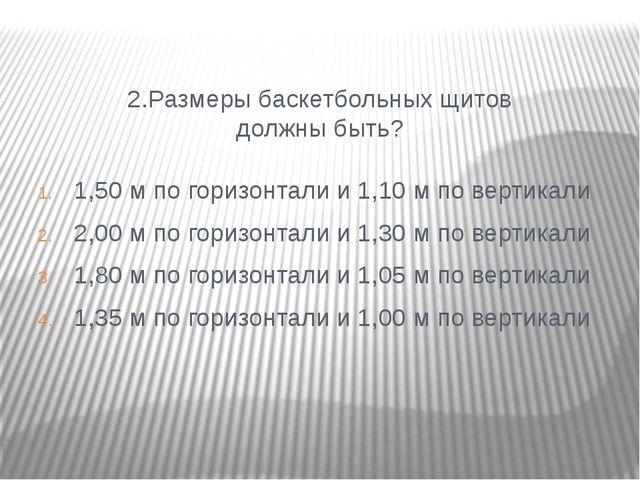 2.Размеры баскетбольных щитов должны быть? 1,50 м по горизонтали и 1,10 м по...