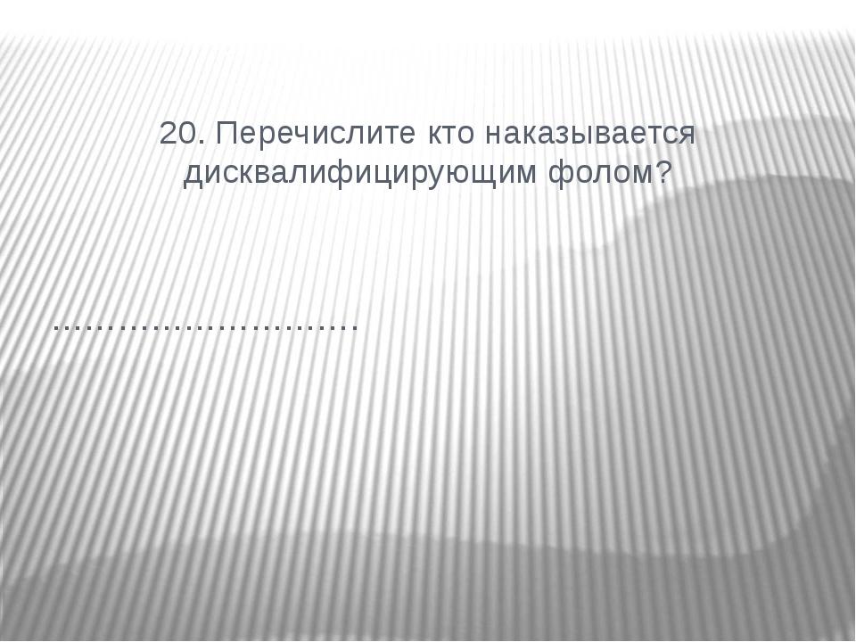 20. Перечислите кто наказывается дисквалифицирующимфолом? ……………………….