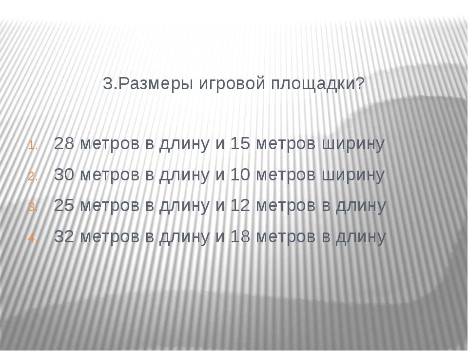 3.Размеры игровой площадки? 28 метров в длину и 15 метров ширину 30 метров в...