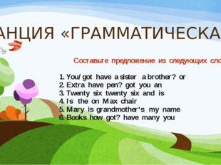 СТАНЦИЯ «ГРАММАТИЧЕСКАЯ» Составьте предложение из следующих слов. 1. You/ got