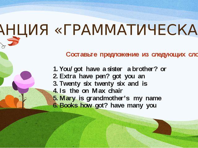 СТАНЦИЯ «ГРАММАТИЧЕСКАЯ» Составьте предложение из следующих слов. 1. You/ got...