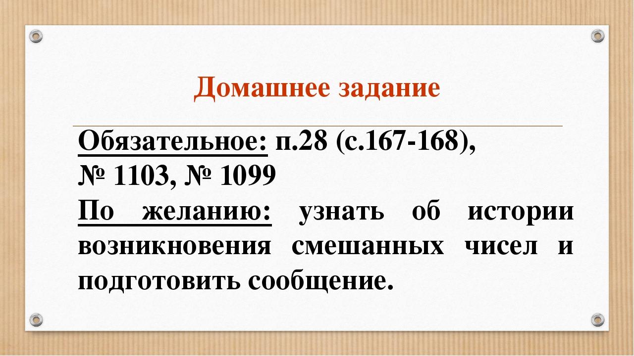 Домашнее задание Обязательное: п.28 (с.167-168), № 1103, № 1099 По желанию: у...
