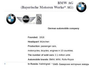 BMW AG (Bayerische Motoren Werke* AG) German automobile company Founded: 1916