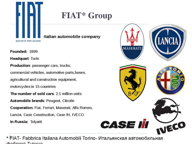 FIAT* Group Italian automobile company Founded: 1899 Headquart: Turin Product...