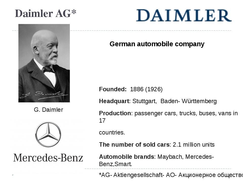 Daimler AG* German automobile company Founded: 1886 (1926) Headquart: Stuttga...