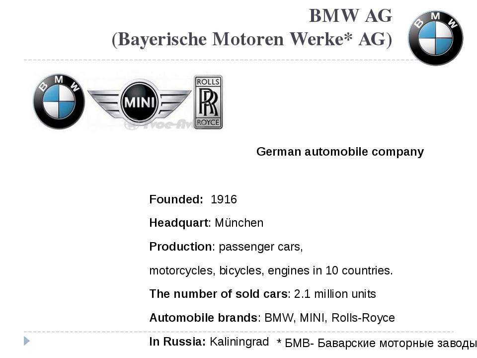 BMW AG (Bayerische Motoren Werke* AG) German automobile company Founded: 1916...