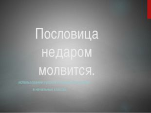 Пословица недаром молвится. использование русских пословиц На уроках в началь