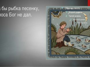 Спела бы рыбка песенку, да голоса Бог не дал.