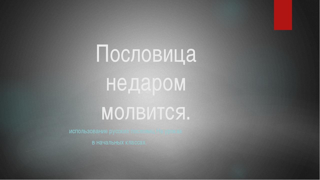 Пословица недаром молвится. использование русских пословиц На уроках в началь...
