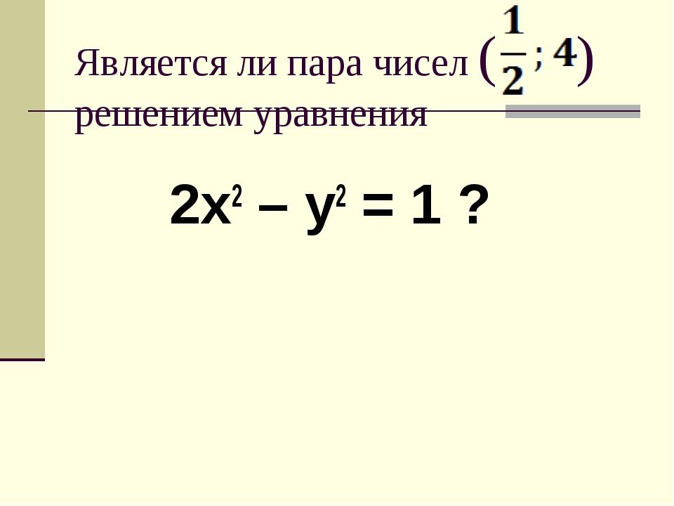 Является ли пара чисел ( ) решением уравнения 2х2 – у2 = 1 ?