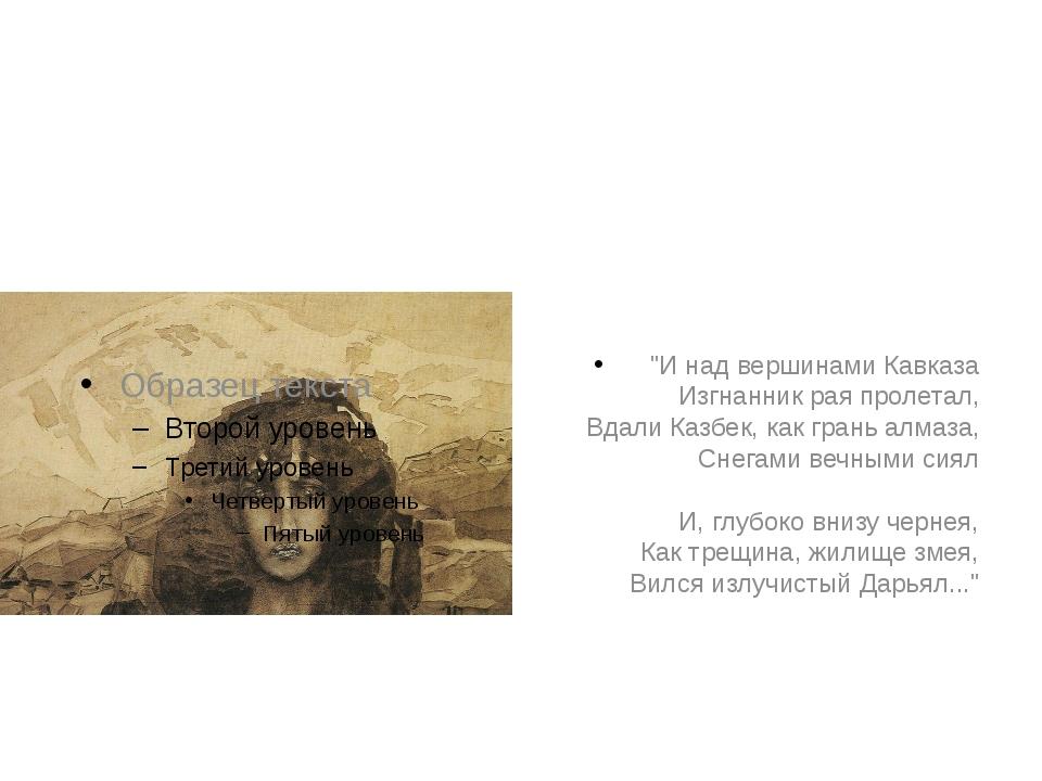 """""""И над вершинами Кавказа Изгнанник рая пролетал, Вдали Казбек, как грань алм..."""