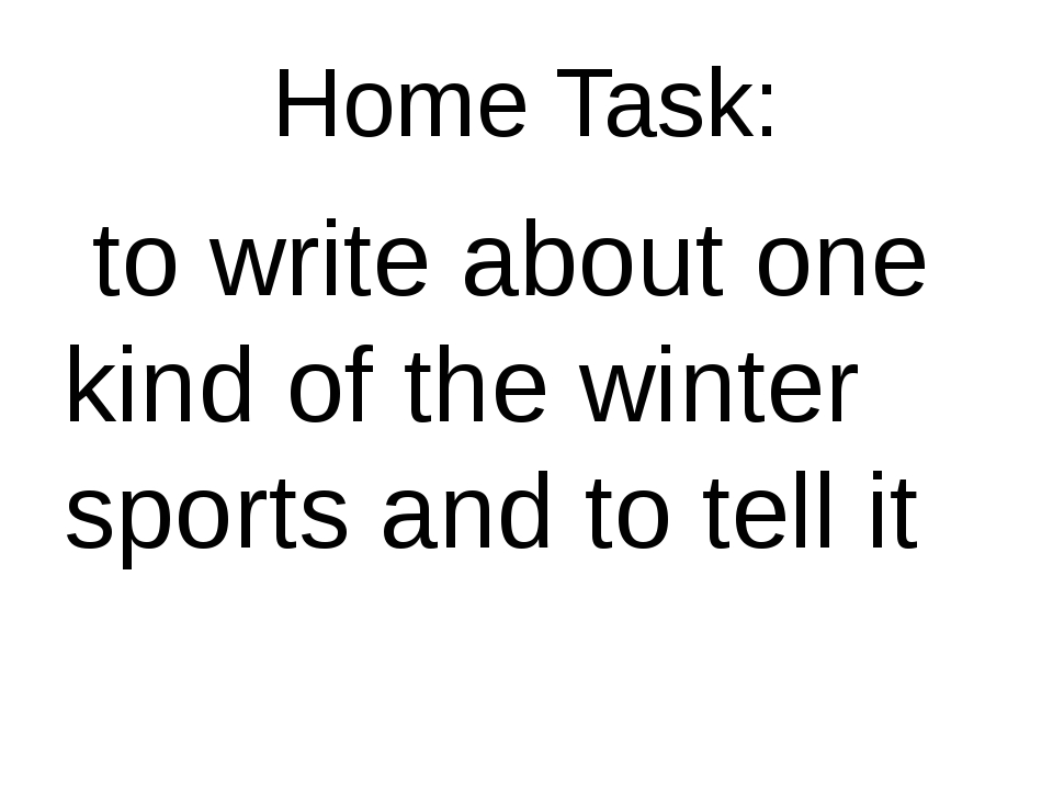 Home Task: to write about one kind of the winter sports and to tell it
