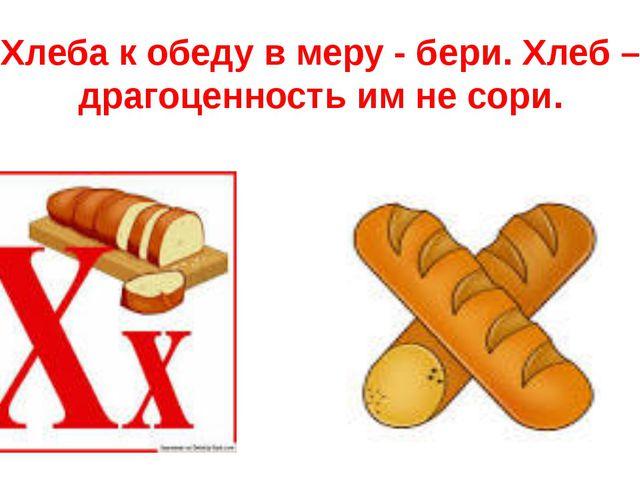 Хлеба к обеду в меру - бери. Хлеб – драгоценность им не сори.