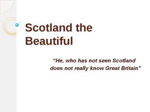 "Scotland the Beautiful ""He, who has not seen Scotland does not really know Gr"
