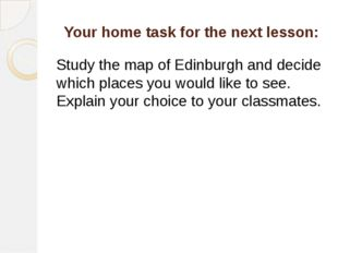 Your home task for the next lesson: Study the map of Edinburgh and decide whi