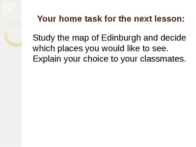 Your home task for the next lesson: Study the map of Edinburgh and decide whi...