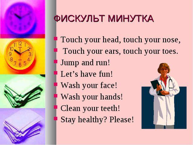 ФИСКУЛЬТ МИНУТКА Touch your head, touch your nose, Touch your ears, touch you...
